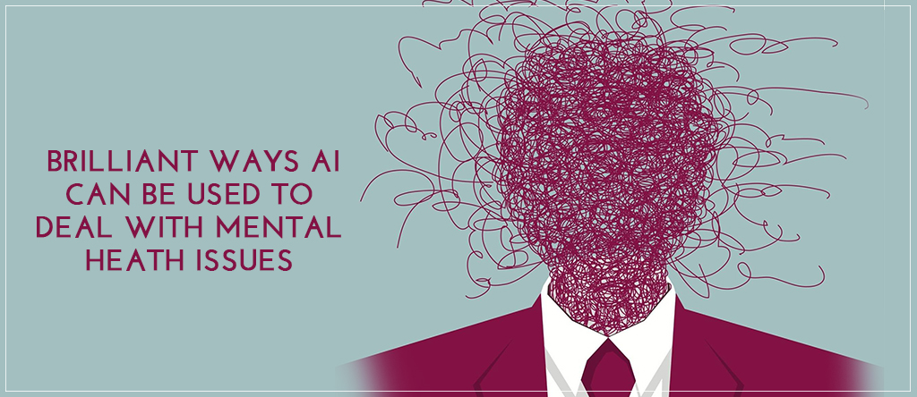 3 Brilliant Ways AI Can Be Used to Deal with Mental Health Issues